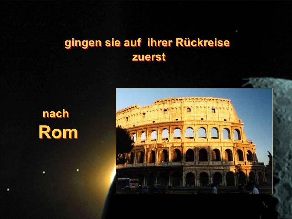 gingen sie auf ihrer Rückreise zuerst gingen sie auf ihrer Rückreise zuerst nach Rom nach Rom