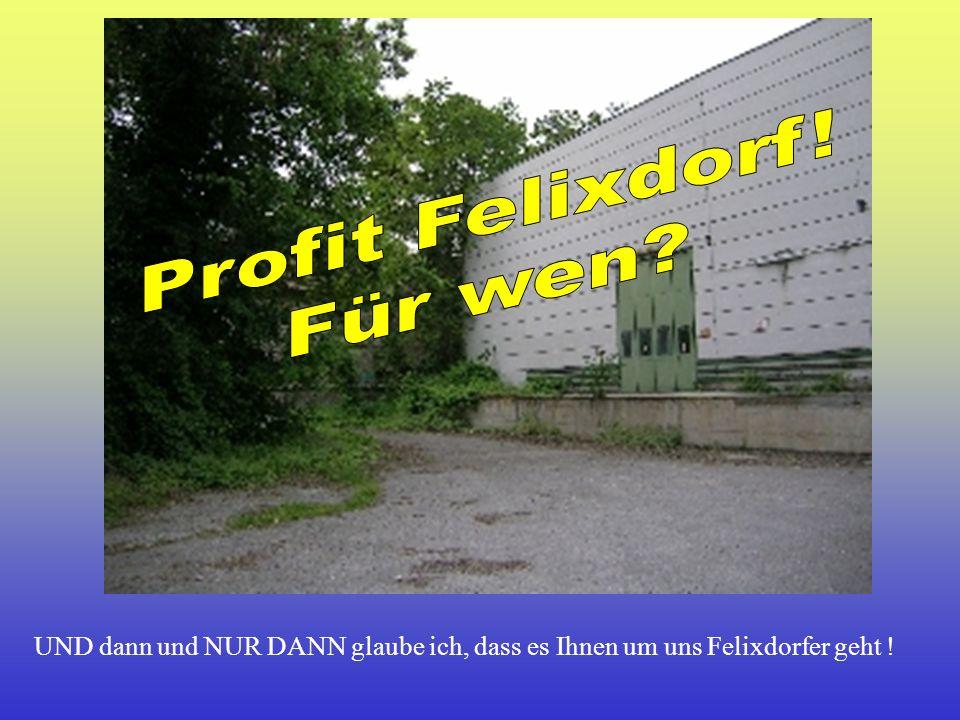UND dann und NUR DANN glaube ich, dass es Ihnen um uns Felixdorfer geht !