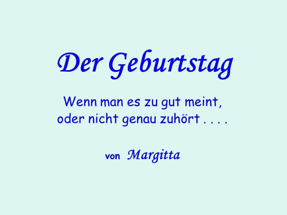 Der Geburtstag Wenn man es zu gut meint, oder nicht genau zuhört.... von Margitta