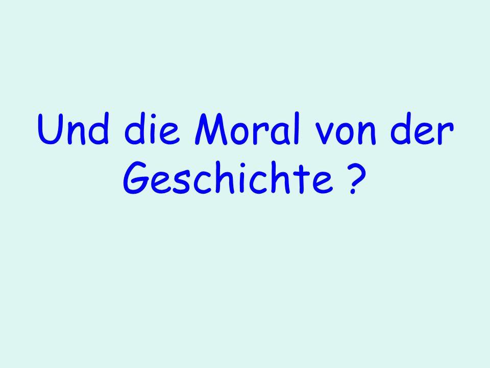 Und die Moral von der Geschichte ?