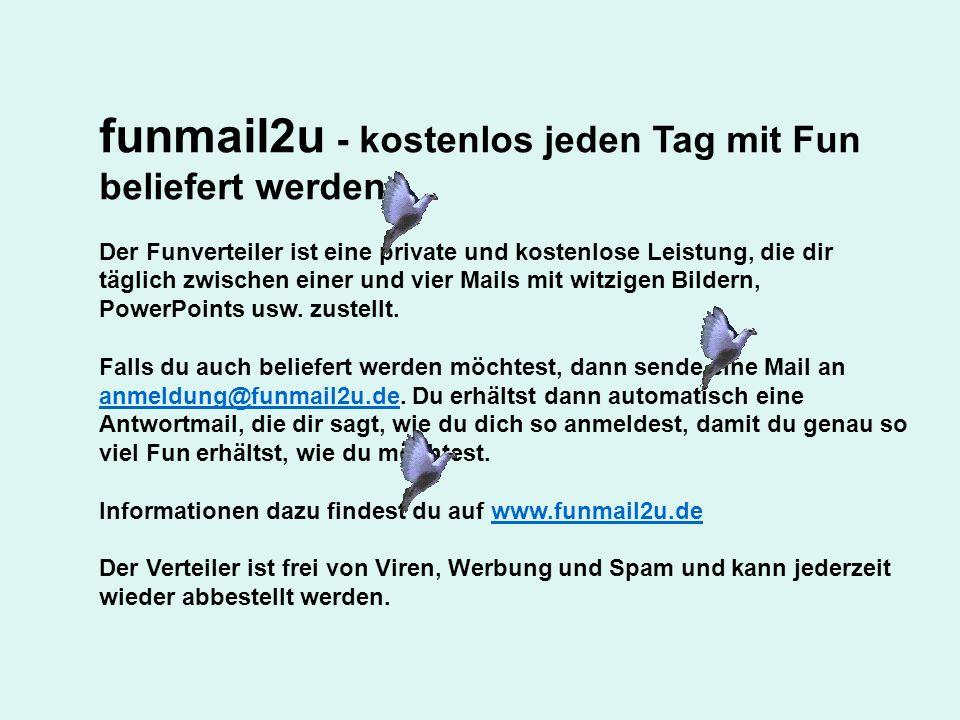 funmail2u - kostenlos jeden Tag mit Fun beliefert werden Der Funverteiler ist eine private und kostenlose Leistung, die dir täglich zwischen einer und vier Mails mit witzigen Bildern, PowerPoints usw.