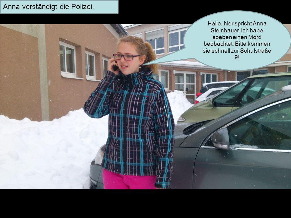 Hallo, hier spricht Anna Steinbauer. Ich habe soeben einen Mord beobachtet. Bitte kommen sie schnell zur Schulstraße 9! Anna verständigt die Polizei.
