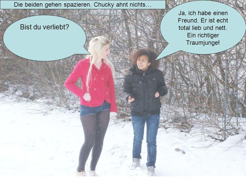 Die beiden gehen spazieren. Chucky ahnt nichts… Bist du verliebt? Ja, ich habe einen Freund. Er ist echt total lieb und nett. Ein richtiger Traumjunge