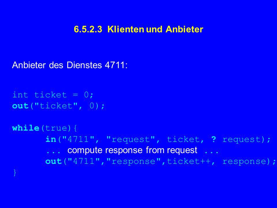 6.5.2.3 Klienten und Anbieter Anbieter des Dienstes 4711: int ticket = 0; out( ticket , 0); while(true){ in( 4711 , request , ticket, .