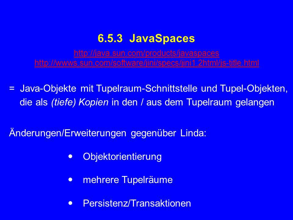 6.5.3 JavaSpaces = Java-Objekte mit Tupelraum-Schnittstelle und Tupel-Objekten, die als (tiefe) Kopien in den / aus dem Tupelraum gelangen Änderungen/