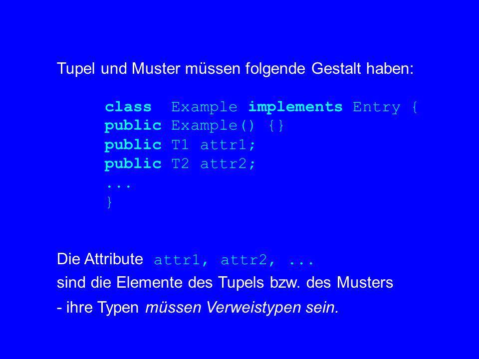 Tupel und Muster müssen folgende Gestalt haben: class Example implements Entry { public Example() {} public T1 attr1; public T2 attr2;... } Die Attrib