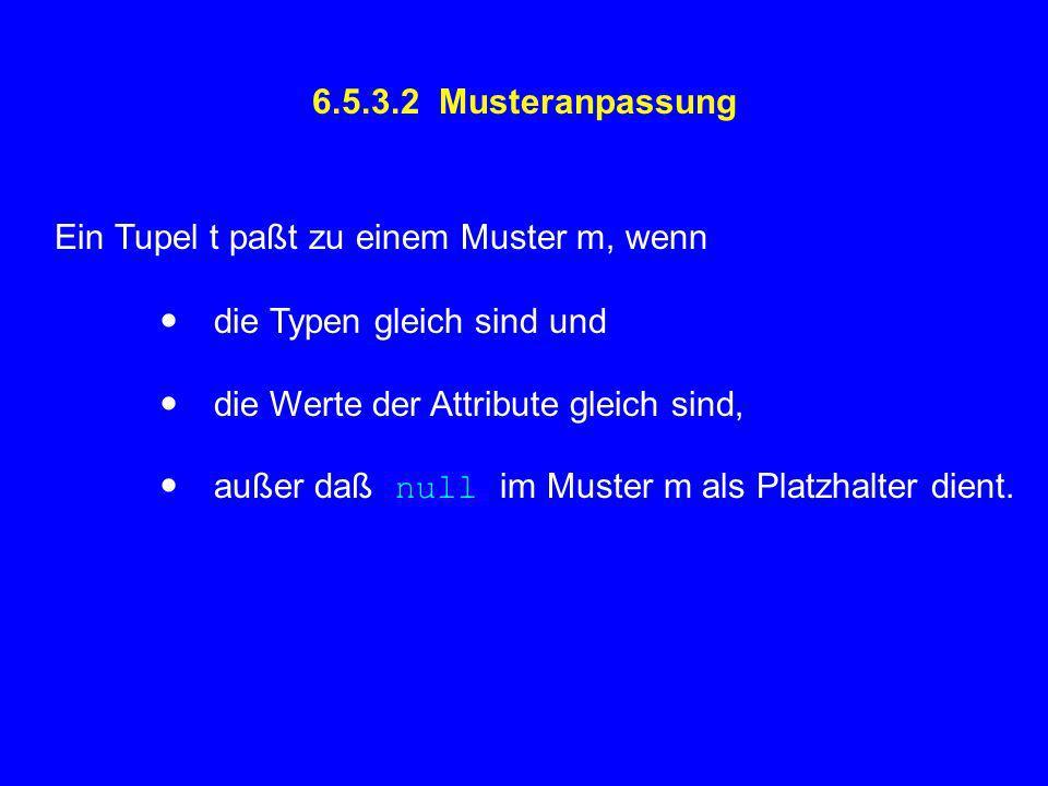 6.5.3.2 Musteranpassung Ein Tupel t paßt zu einem Muster m, wenn die Typen gleich sind und die Werte der Attribute gleich sind, außer daß null im Muster m als Platzhalter dient.