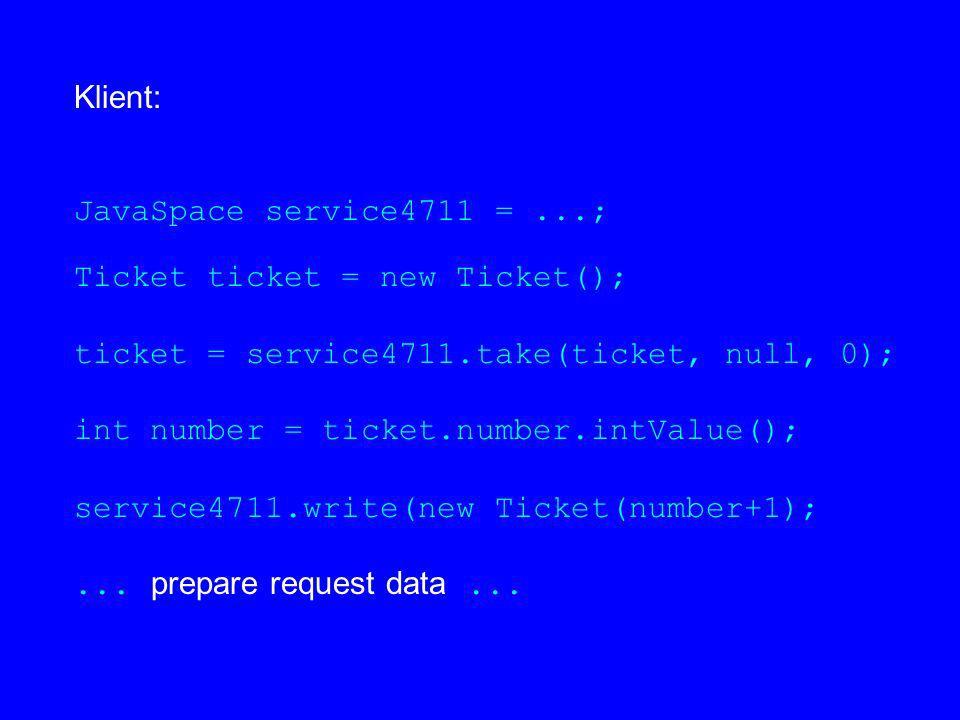 Klient: JavaSpace service4711 =...; Ticket ticket = new Ticket(); ticket = service4711.take(ticket, null, 0); int number = ticket.number.intValue(); s