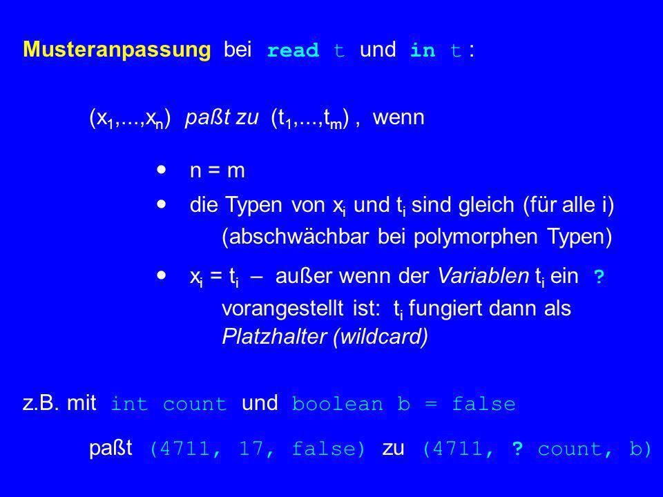 Musteranpassung bei read t und in t : (x 1,...,x n ) paßt zu (t 1,...,t m ), wenn n = m die Typen von x i und t i sind gleich (für alle i) (abschwächb