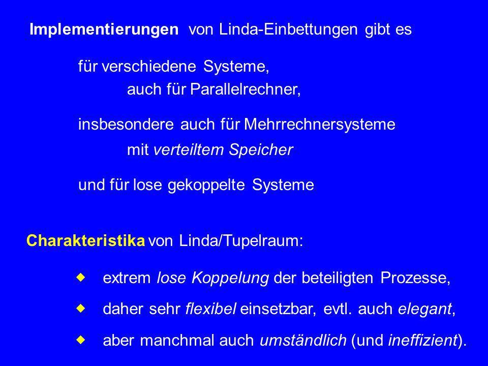 Implementierungen von Linda-Einbettungen gibt es für verschiedene Systeme, auch für Parallelrechner, insbesondere auch für Mehrrechnersysteme mit verteiltem Speicher und für lose gekoppelte Systeme Charakteristika von Linda/Tupelraum: extrem lose Koppelung der beteiligten Prozesse, daher sehr flexibel einsetzbar, evtl.