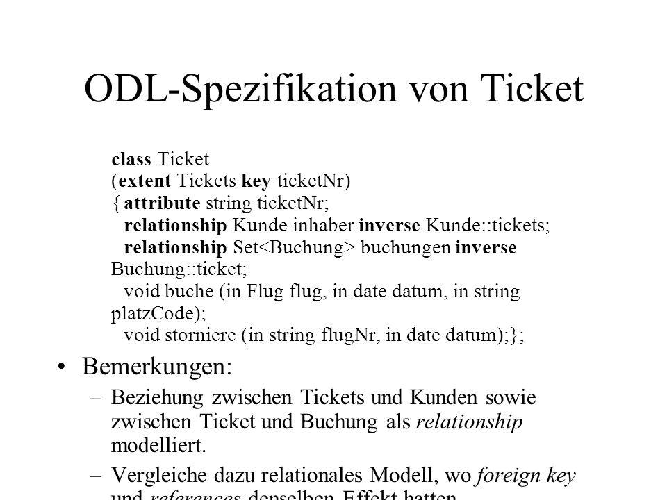 ODL-Spezifikation von Buchung class Buchung (extent Buchungen key ticket, flug) {attribute Flug flug; attribute date datum; attribute string platzCode; relationship Ticket ticket inverse Ticket::buchungen; void neuerSitzplatz (in string platzcode);}; Bemerkungen: –Zusammen mit der Vereinbarung von Ticket: Zweiseitige referenzielle Konsistenz zwischen Ticket und Buchung.
