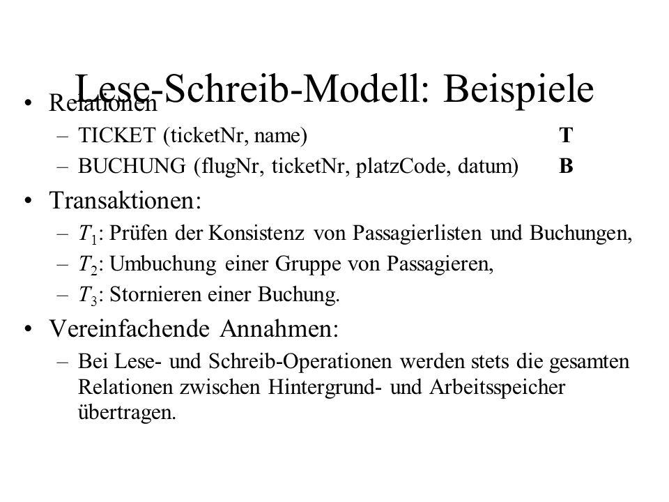 Lese-Schreib-Modell: Beispiele Relationen –TICKET (ticketNr, name)T –BUCHUNG (flugNr, ticketNr, platzCode, datum)B Transaktionen: –T 1 : Prüfen der Konsistenz von Passagierlisten und Buchungen, –T 2 : Umbuchung einer Gruppe von Passagieren, –T 3 : Stornieren einer Buchung.