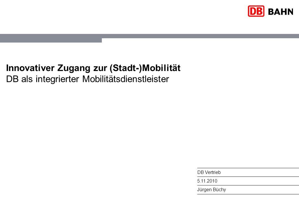 DB Vertrieb 5.11.2010 Jürgen Büchy Innovativer Zugang zur (Stadt-)Mobilität DB als integrierter Mobilitätsdienstleister