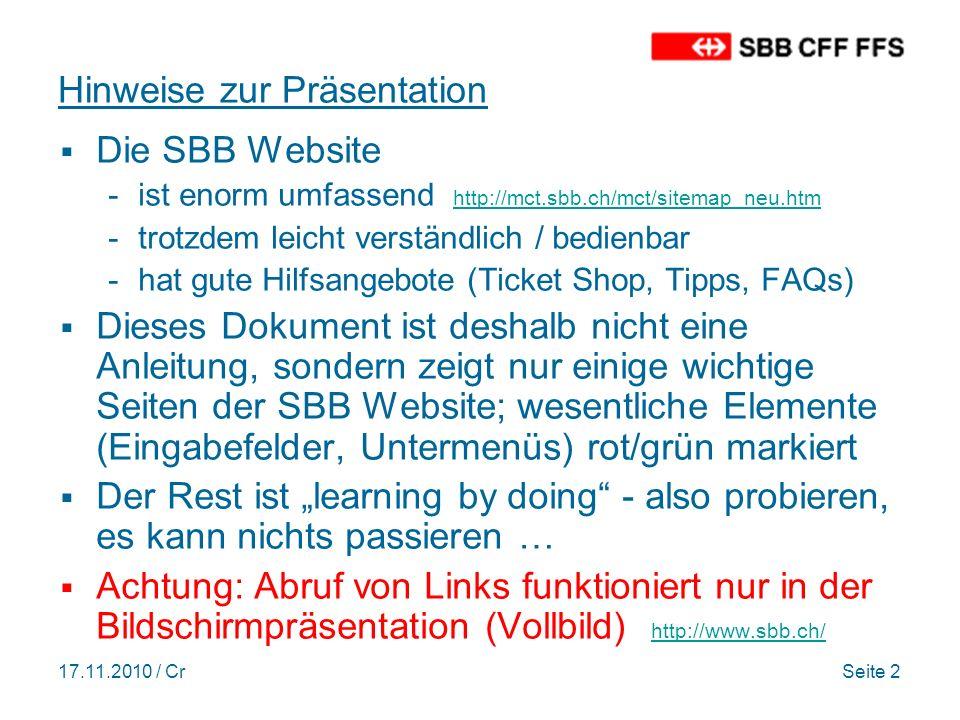 17.11.2010 / CrSeite 2 Hinweise zur Präsentation Die SBB Website -ist enorm umfassend http://mct.sbb.ch/mct/sitemap_neu.htm http://mct.sbb.ch/mct/sitemap_neu.htm -trotzdem leicht verständlich / bedienbar -hat gute Hilfsangebote (Ticket Shop, Tipps, FAQs) Dieses Dokument ist deshalb nicht eine Anleitung, sondern zeigt nur einige wichtige Seiten der SBB Website; wesentliche Elemente (Eingabefelder, Untermenüs) rot/grün markiert Der Rest ist learning by doing - also probieren, es kann nichts passieren … Achtung: Abruf von Links funktioniert nur in der Bildschirmpräsentation (Vollbild) http://www.sbb.ch/ http://www.sbb.ch/