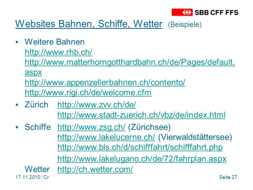 17.11.2010 / CrSeite 27 Websites Bahnen, Schiffe, Wetter (Beispiele) Weitere Bahnen http://www.rhb.ch/ http://www.matterhorngotthardbahn.ch/de/Pages/default.