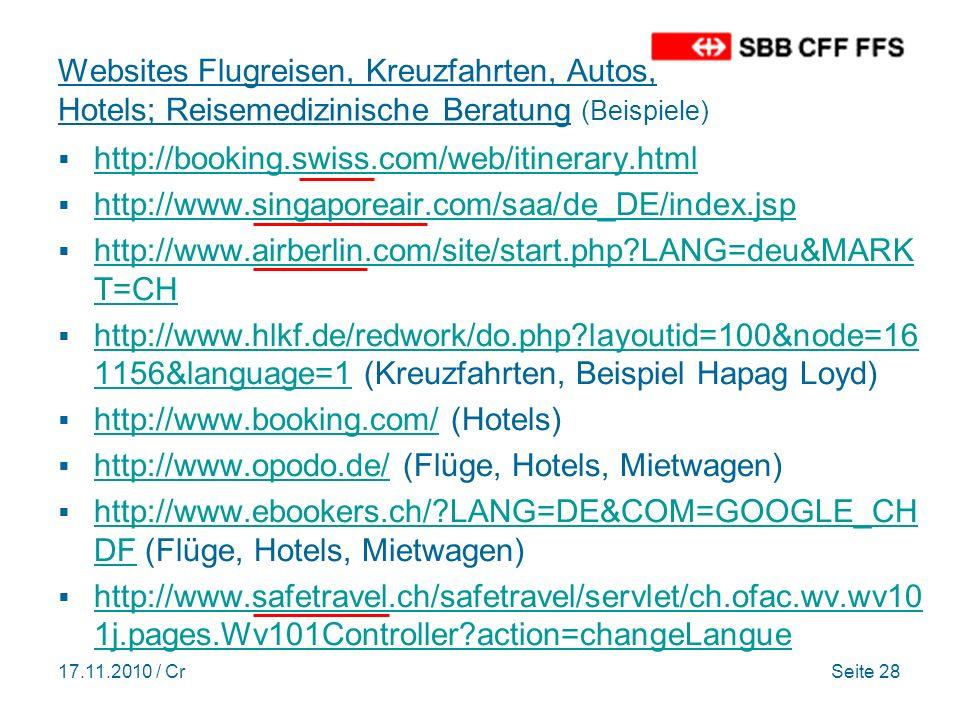 17.11.2010 / CrSeite 28 Websites Flugreisen, Kreuzfahrten, Autos, Hotels; Reisemedizinische Beratung (Beispiele) http://booking.swiss.com/web/itinerary.html http://www.singaporeair.com/saa/de_DE/index.jsp http://www.airberlin.com/site/start.php?LANG=deu&MARK T=CH http://www.airberlin.com/site/start.php?LANG=deu&MARK T=CH http://www.hlkf.de/redwork/do.php?layoutid=100&node=16 1156&language=1 (Kreuzfahrten, Beispiel Hapag Loyd) http://www.hlkf.de/redwork/do.php?layoutid=100&node=16 1156&language=1 http://www.booking.com/ (Hotels) http://www.booking.com/ http://www.opodo.de/ (Flüge, Hotels, Mietwagen) http://www.opodo.de/ http://www.ebookers.ch/?LANG=DE&COM=GOOGLE_CH DF (Flüge, Hotels, Mietwagen) http://www.ebookers.ch/?LANG=DE&COM=GOOGLE_CH DF http://www.safetravel.ch/safetravel/servlet/ch.ofac.wv.wv10 1j.pages.Wv101Controller?action=changeLangue http://www.safetravel.ch/safetravel/servlet/ch.ofac.wv.wv10 1j.pages.Wv101Controller?action=changeLangue