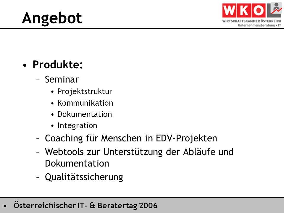 Österreichischer IT- & Beratertag 2006 Angebot Produkte: –Seminar Projektstruktur Kommunikation Dokumentation Integration –Coaching für Menschen in EDV-Projekten –Webtools zur Unterstützung der Abläufe und Dokumentation –Qualitätssicherung