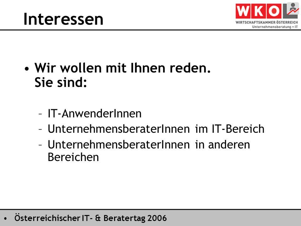 Österreichischer IT- & Beratertag 2006 Interessen Wir wollen mit Ihnen reden. Sie sind: –IT-AnwenderInnen –UnternehmensberaterInnen im IT-Bereich –Unt