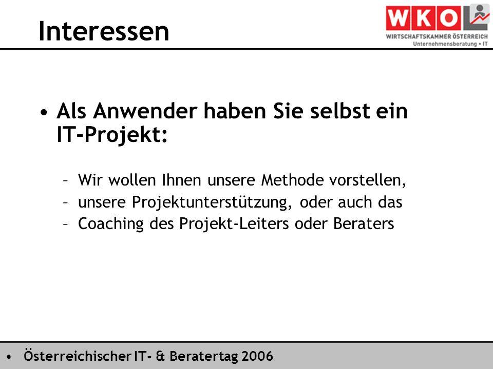 Österreichischer IT- & Beratertag 2006 Interessen Als Anwender haben Sie selbst ein IT-Projekt: –Wir wollen Ihnen unsere Methode vorstellen, –unsere Projektunterstützung, oder auch das –Coaching des Projekt-Leiters oder Beraters