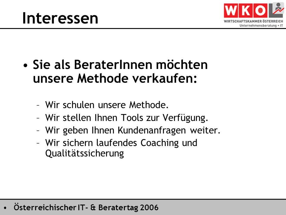 Österreichischer IT- & Beratertag 2006 Interessen Sie als BeraterInnen möchten unsere Methode verkaufen: –Wir schulen unsere Methode.