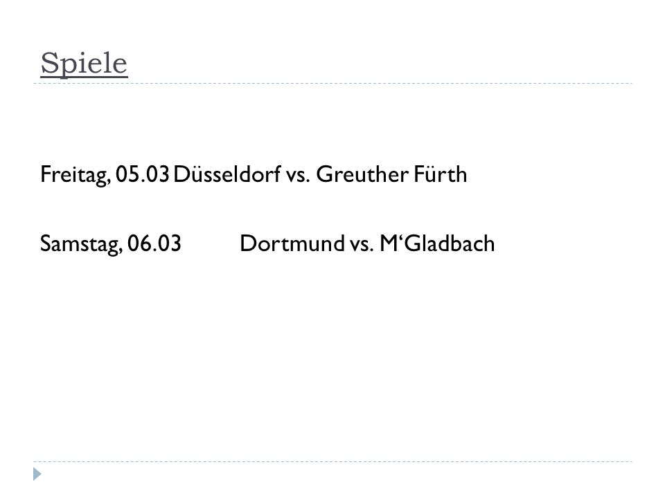 Spiele Freitag, 05.03Düsseldorf vs. Greuther Fürth Samstag, 06.03Dortmund vs. MGladbach