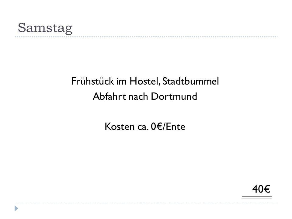 Samstag Frühstück im Hostel, Stadtbummel Abfahrt nach Dortmund Kosten ca. 0/Ente 40
