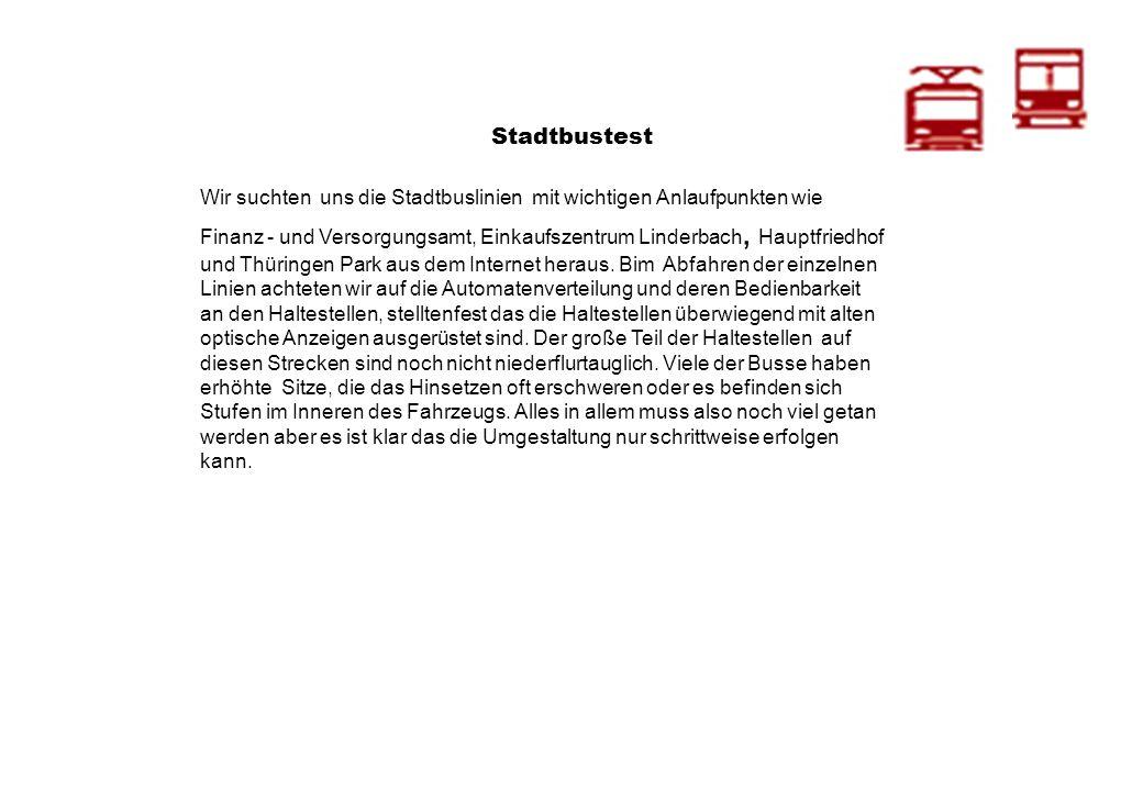Stadtbustest Wir suchten uns die Stadtbuslinien mit wichtigen Anlaufpunkten wie Finanz - und Versorgungsamt, Einkaufszentrum Linderbach, Hauptfriedhof und Thüringen Park aus dem Internet heraus.