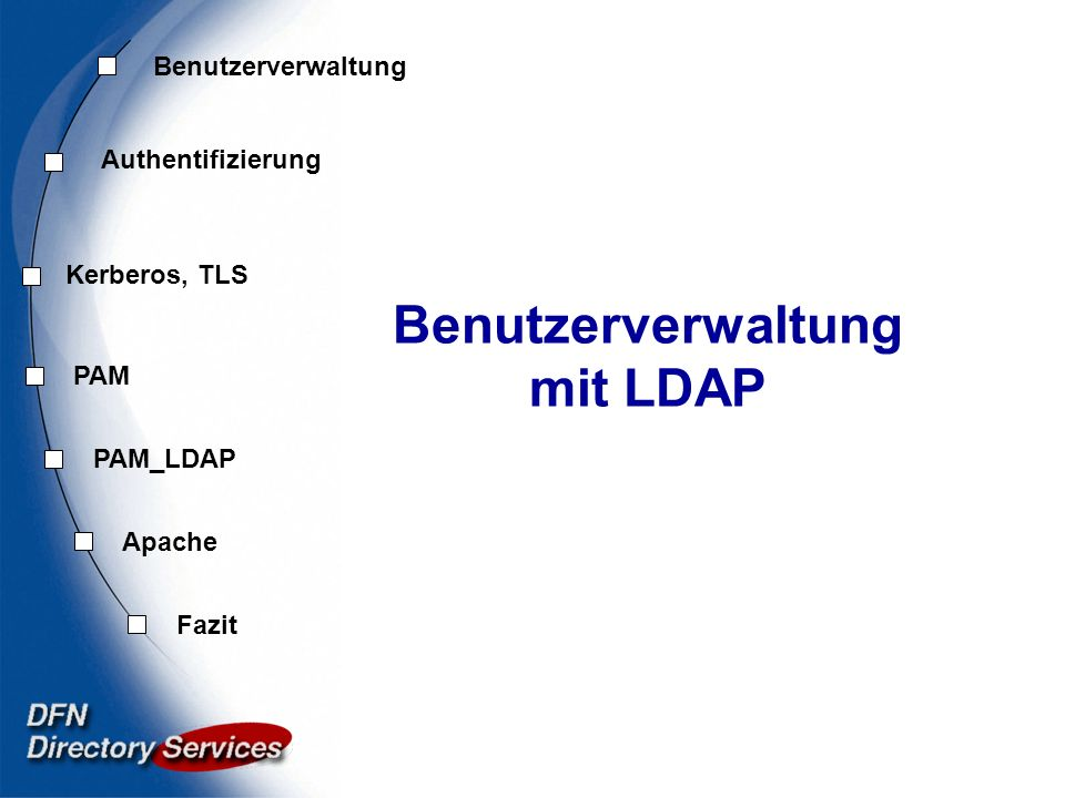 Benutzer- verwaltung Authentifi- zierung Kerberos, TLS PAM Fazit Apache PAM_LDAP LDAP Authentifizierung23 Apache auth_ldap Ausschnitt aus der httpd.conf AuthName LDAP Authentifizierung AuthType Basic AuthLDAPURL ldap://host:port/ basedn?attribute?scope?filter AuthLDAPBindDN dc=directory,dc=dfn,dc=de AuthLDAPBindPassword geheim AuthLDAPRemoteUserIsDN on require valid-user