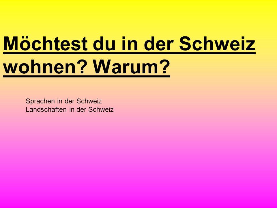 Möchtest du in der Schweiz wohnen? Warum? Sprachen in der Schweiz Landschaften in der Schweiz