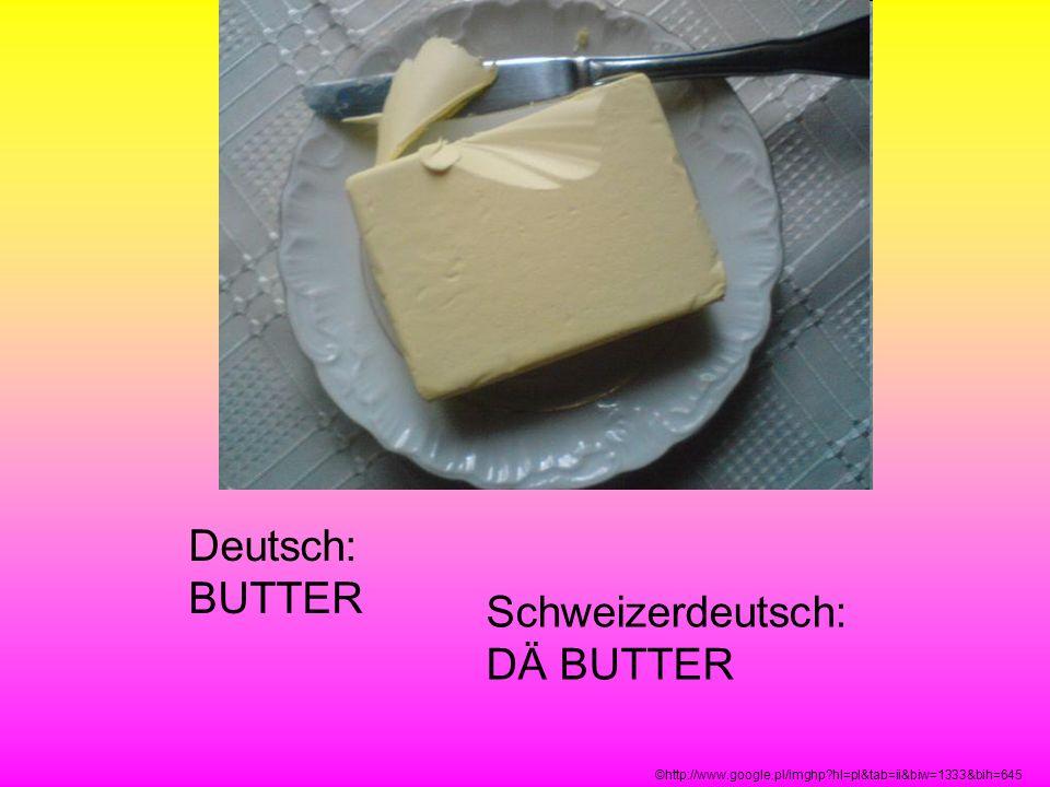 Deutsch: BUTTER Schweizerdeutsch: DÄ BUTTER ©http://www.google.pl/imghp?hl=pl&tab=ii&biw=1333&bih=645
