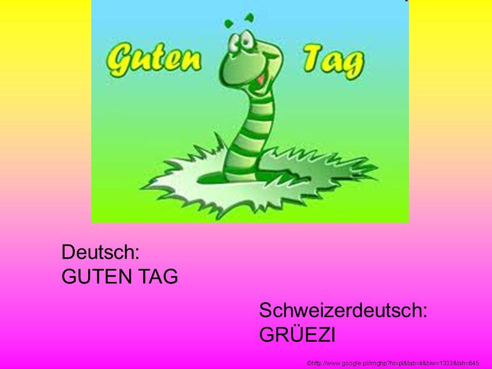 Deutsch: GUTEN TAG Schweizerdeutsch: GRÜEZI ©http://www.google.pl/imghp?hl=pl&tab=ii&biw=1333&bih=645