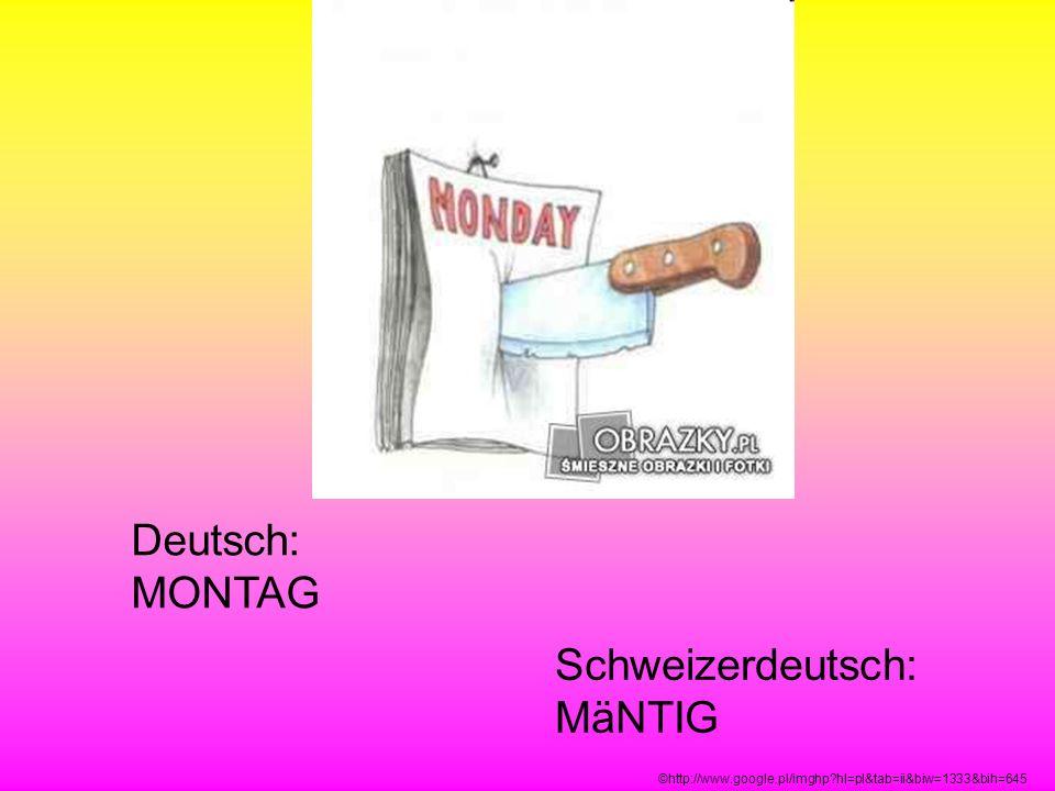 Deutsch: MONTAG Schweizerdeutsch: MäNTIG ©http://www.google.pl/imghp?hl=pl&tab=ii&biw=1333&bih=645