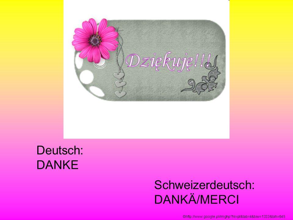 Deutsch: DANKE Schweizerdeutsch: DANKÄ/MERCI ©http://www.google.pl/imghp?hl=pl&tab=ii&biw=1333&bih=645