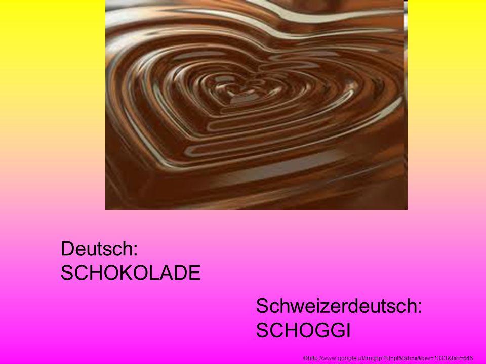 Deutsch: SCHOKOLADE Schweizerdeutsch: SCHOGGI ©http://www.google.pl/imghp?hl=pl&tab=ii&biw=1333&bih=645