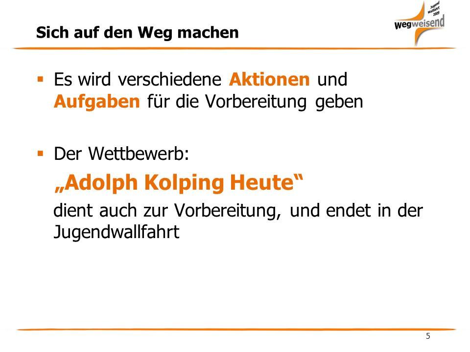 5 Sich auf den Weg machen Es wird verschiedene Aktionen und Aufgaben für die Vorbereitung geben Der Wettbewerb: Adolph Kolping Heute dient auch zur Vorbereitung, und endet in der Jugendwallfahrt