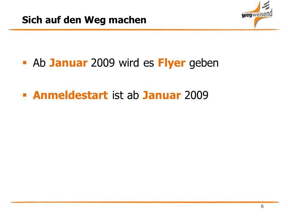 6 Sich auf den Weg machen Ab Januar 2009 wird es Flyer geben Anmeldestart ist ab Januar 2009
