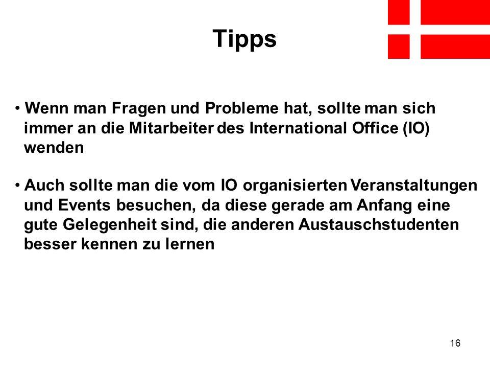 16 Tipps Wenn man Fragen und Probleme hat, sollte man sich immer an die Mitarbeiter des International Office (IO) wenden Auch sollte man die vom IO or