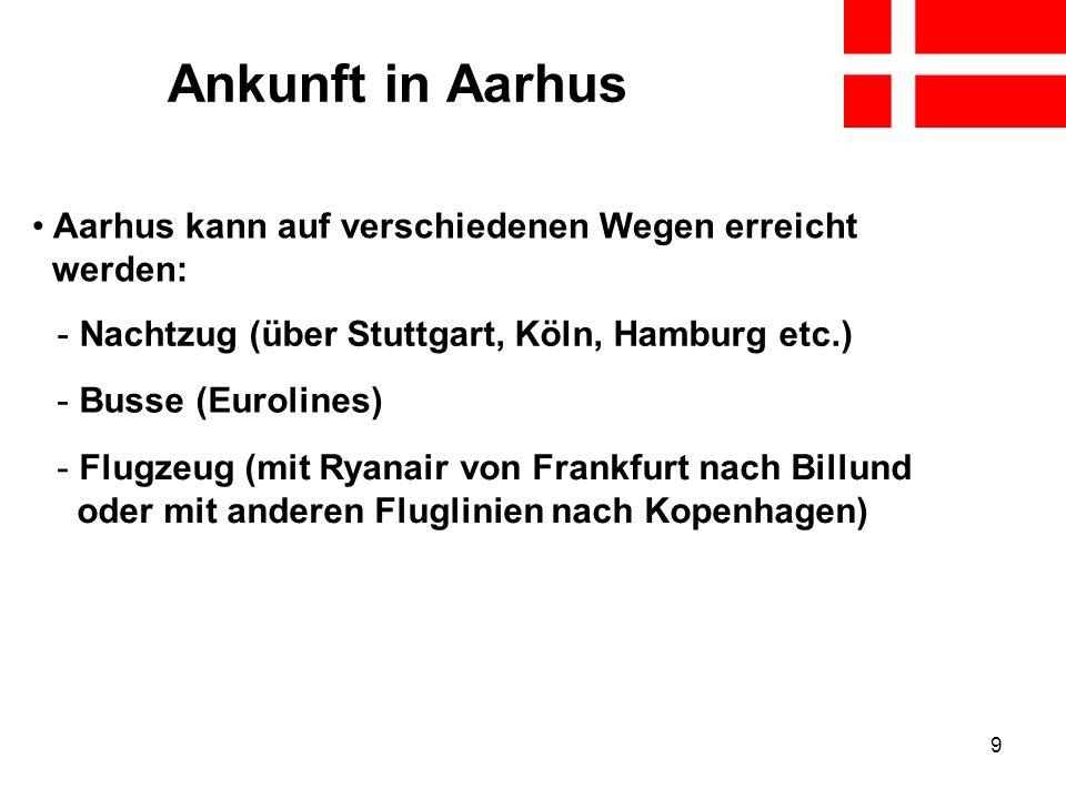 9 Ankunft in Aarhus Aarhus kann auf verschiedenen Wegen erreicht werden: - Nachtzug (über Stuttgart, Köln, Hamburg etc.) - Busse (Eurolines) - Flugzeu