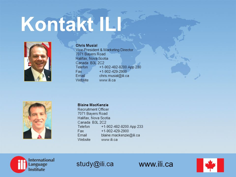 www.ili.ca study@ili.ca Kontakt ILI Chris Musial Vice-President & Marketing Director 7071 Bayers Road Halifax, Nova Scotia Canada B3L 2C2 Telefon+1-902-482-8200 App 230 Fax+1-902-429-2900 Email chris.musial@ili.ca Websitewww.ili.ca Blaine MacKenzie Recruitment Officer 7071 Bayers Road Halifax, Nova Scotia Canada B3L 2C2 Telefon+1-902-482-8200 App 233 Fax+1-902-429-2900 Email blaine.mackenzie@ili.ca Websitewww.ili.ca