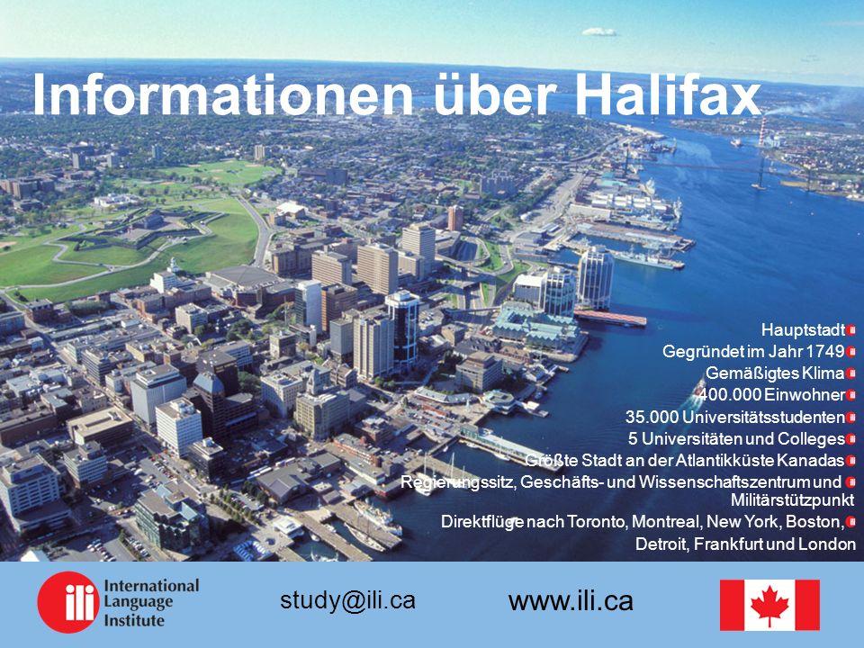 www.ili.ca study@ili.ca Informationen über Halifax Hauptstadt Gegründet im Jahr 1749 Gemäßigtes Klima 400.000 Einwohner 35.000 Universitätsstudenten 5 Universitäten und Colleges Größte Stadt an der Atlantikküste Kanadas Regierungssitz, Geschäfts- und Wissenschaftszentrum und Militärstützpunkt Direktflüge nach Toronto, Montreal, New York, Boston, Detroit, Frankfurt und London