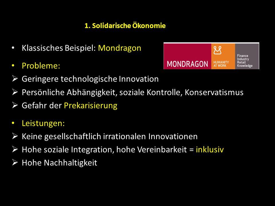 1. Solidarische Ökonomie Klassisches Beispiel: Mondragon Probleme: Geringere technologische Innovation Persönliche Abhängigkeit, soziale Kontrolle, Ko