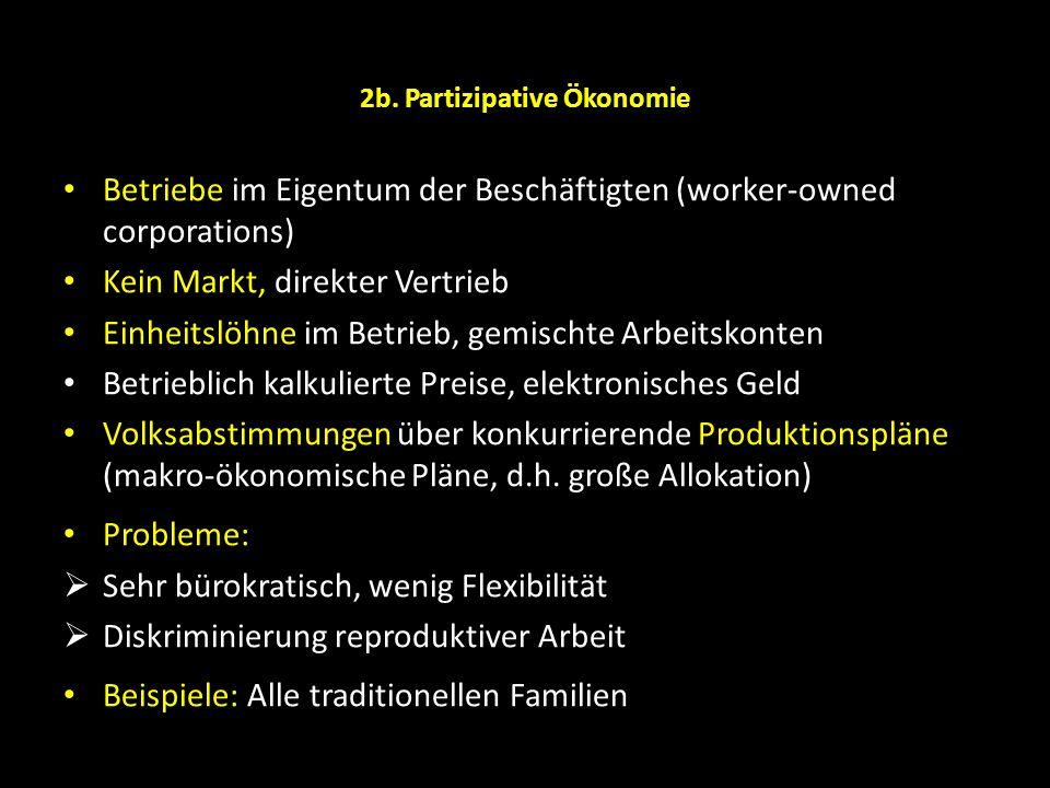 2b. Partizipative Ökonomie Betriebe im Eigentum der Beschäftigten (worker-owned corporations) Kein Markt, direkter Vertrieb Einheitslöhne im Betrieb,