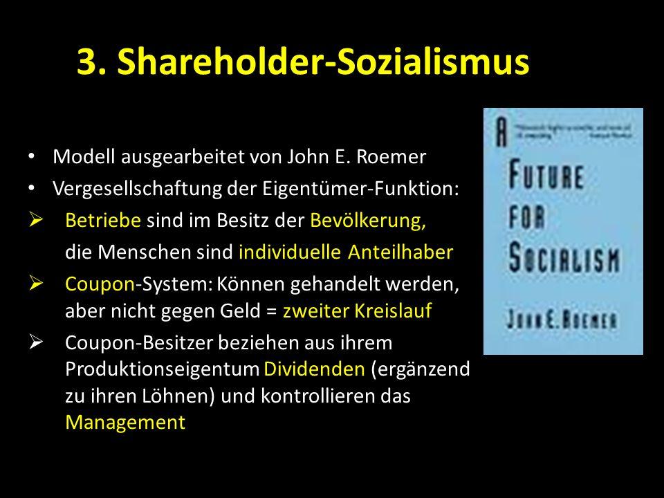 3. Shareholder-Sozialismus Modell ausgearbeitet von John E. Roemer Vergesellschaftung der Eigentümer-Funktion: Betriebe sind im Besitz der Bevölkerung