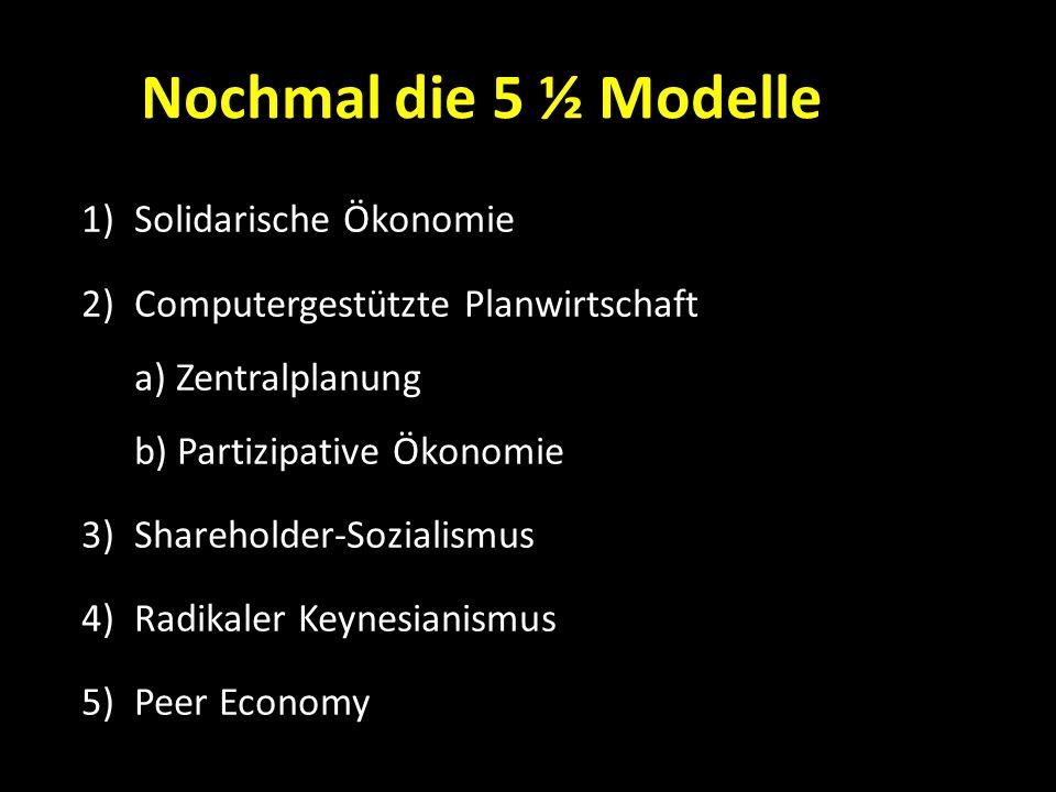 Nochmal die 5 ½ Modelle 1)Solidarische Ökonomie 2)Computergestützte Planwirtschaft a) Zentralplanung b) Partizipative Ökonomie 3)Shareholder-Sozialism