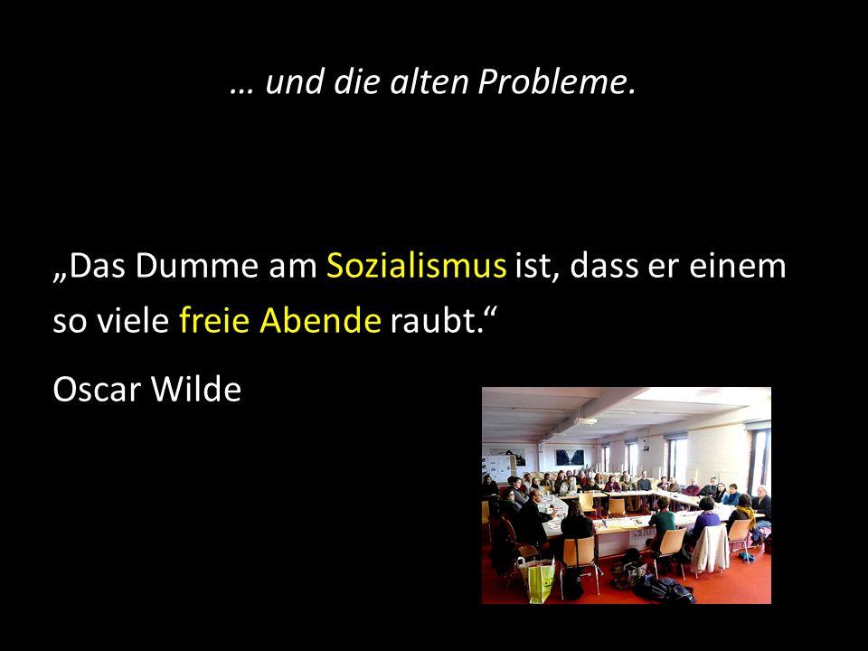 … und die alten Probleme. Das Dumme am Sozialismus ist, dass er einem so viele freie Abende raubt. Oscar Wilde