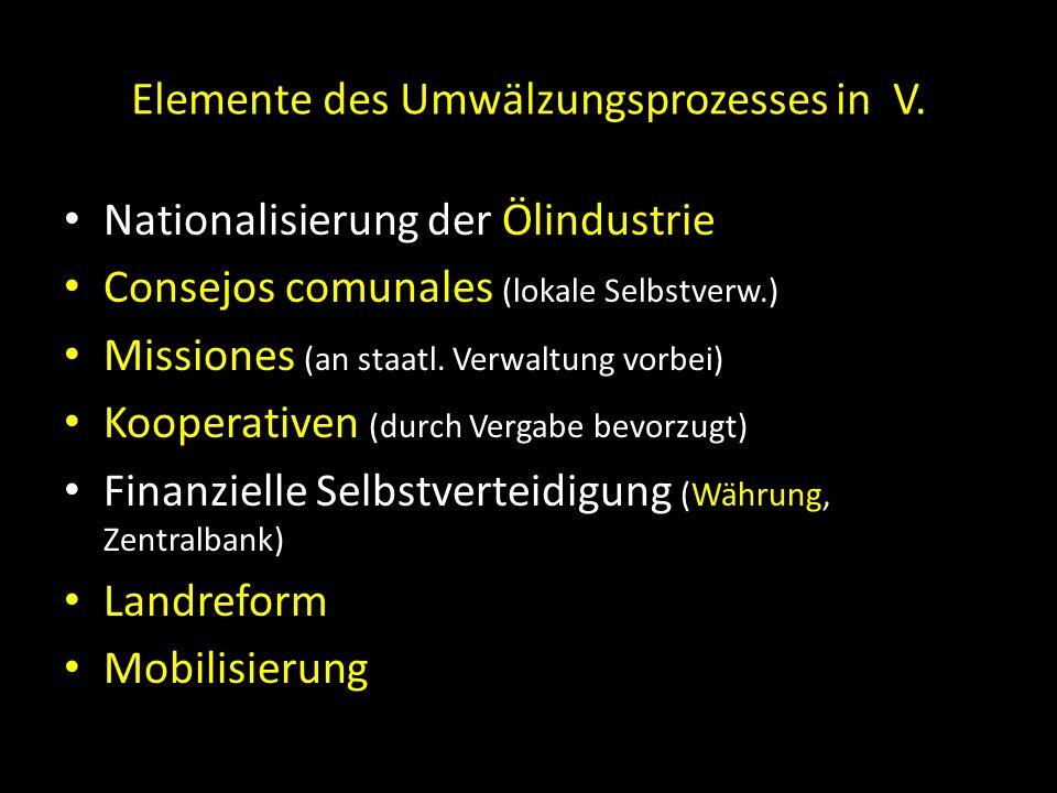 Elemente des Umwälzungsprozesses in V. Nationalisierung der Ölindustrie Consejos comunales (lokale Selbstverw.) Missiones (an staatl. Verwaltung vorbe
