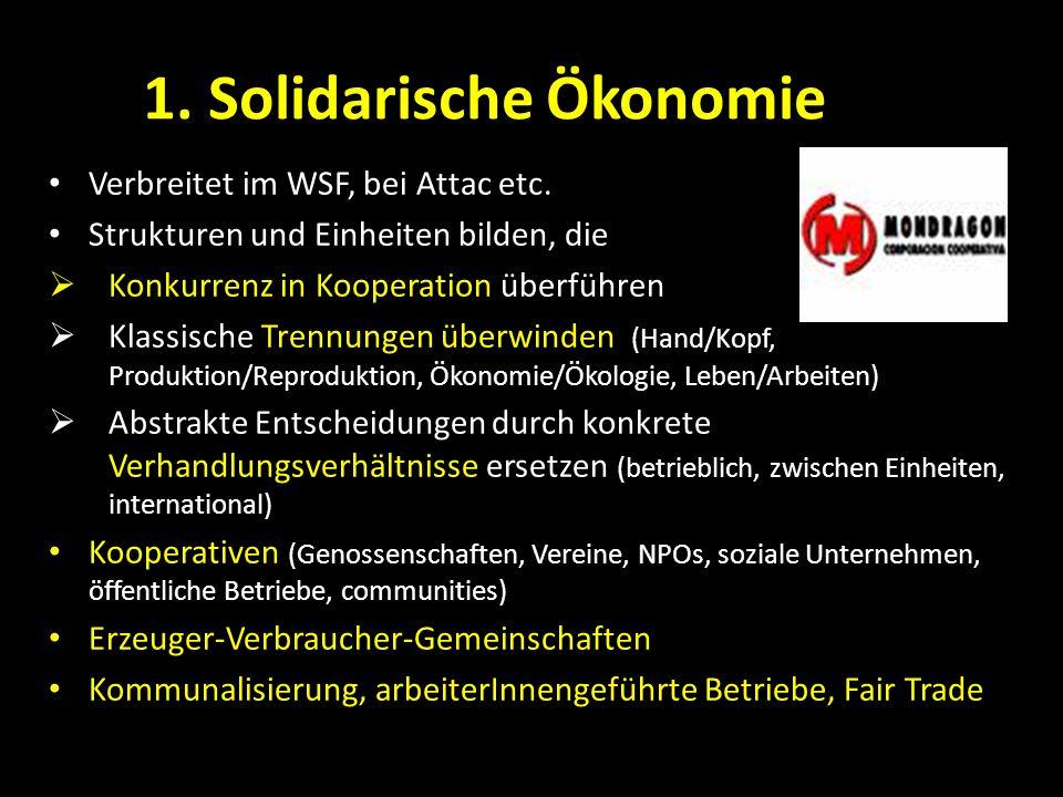 1. Solidarische Ökonomie Verbreitet im WSF, bei Attac etc. Strukturen und Einheiten bilden, die Konkurrenz in Kooperation überführen Klassische Trennu