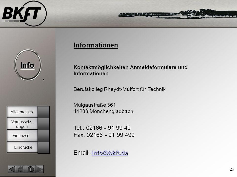 © by T.Fohn Info 23 Informationen Kontaktmöglichkeiten Anmeldeformulare und Informationen Berufskolleg Rheydt-Mülfort für Technik Mülgaustraße 361 41238 Mönchengladbach 02166 - 91 99 40 02166 - 91 99 499 Tel.: 02166 - 91 99 40 Fax: 02166 - 91 99 499 info@bkft.de info@bkft.de Email: info@bkft.deinfo@bkft.de Finanzen Allgemeines Voraussetz- ungen Eindrücke