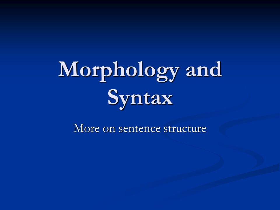 Morphology and Syntax More on sentence structure