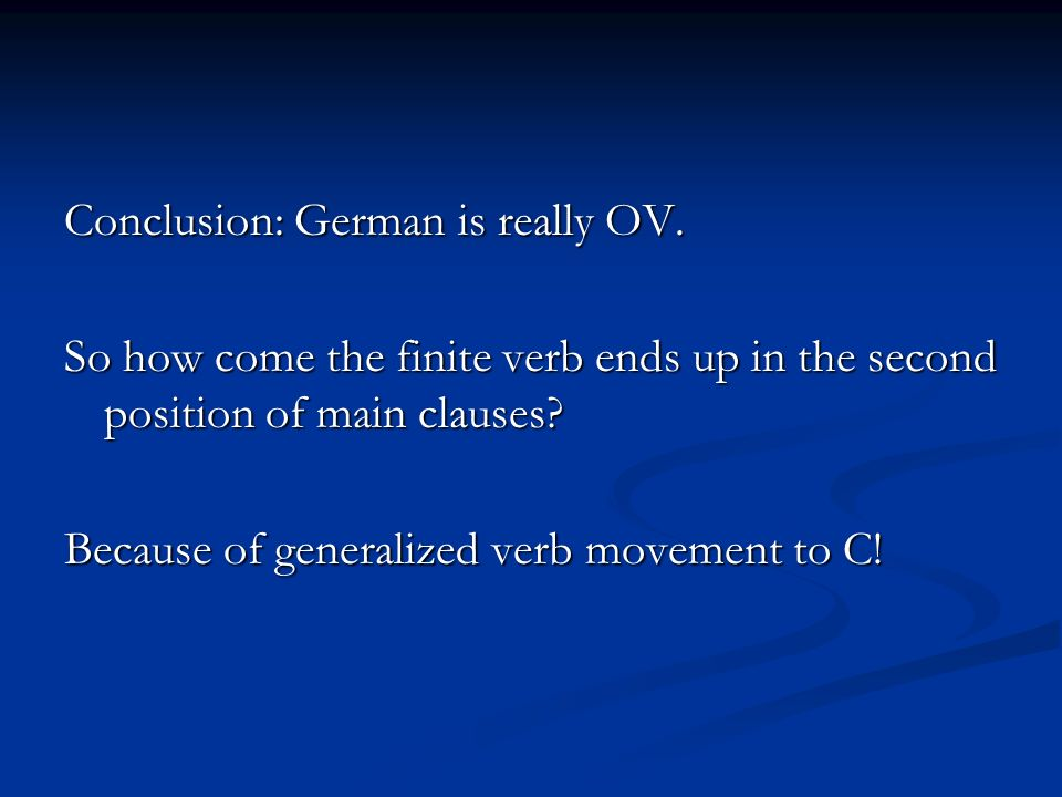 Conclusion: German is really OV. So how come the finite verb ends up in the second position of main clauses? Because of generalized verb movement to C